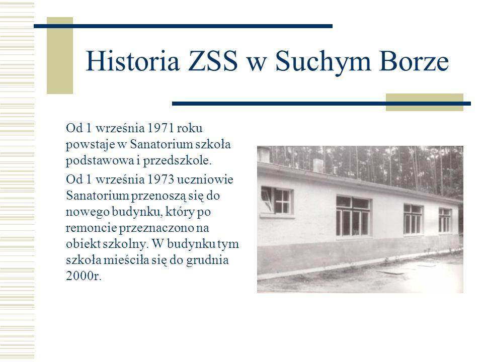 Historia ZSS w Suchym Borze Od 1 września 1971 roku powstaje w Sanatorium szkoła podstawowa i przedszkole. Od 1 września 1973 uczniowie Sanatorium prz