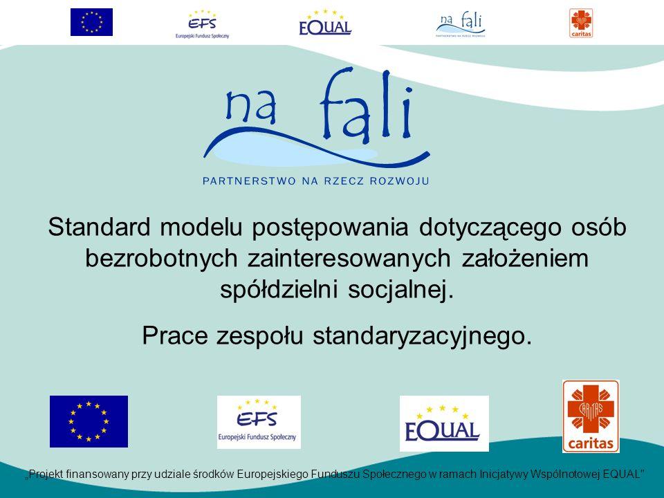 Projekt finansowany przy udziale środków Europejskiego Funduszu Społecznego w ramach Inicjatywy Wspólnotowej EQUAL Standard modelu postępowania dotyczącego osób bezrobotnych zainteresowanych założeniem spółdzielni socjalnej.