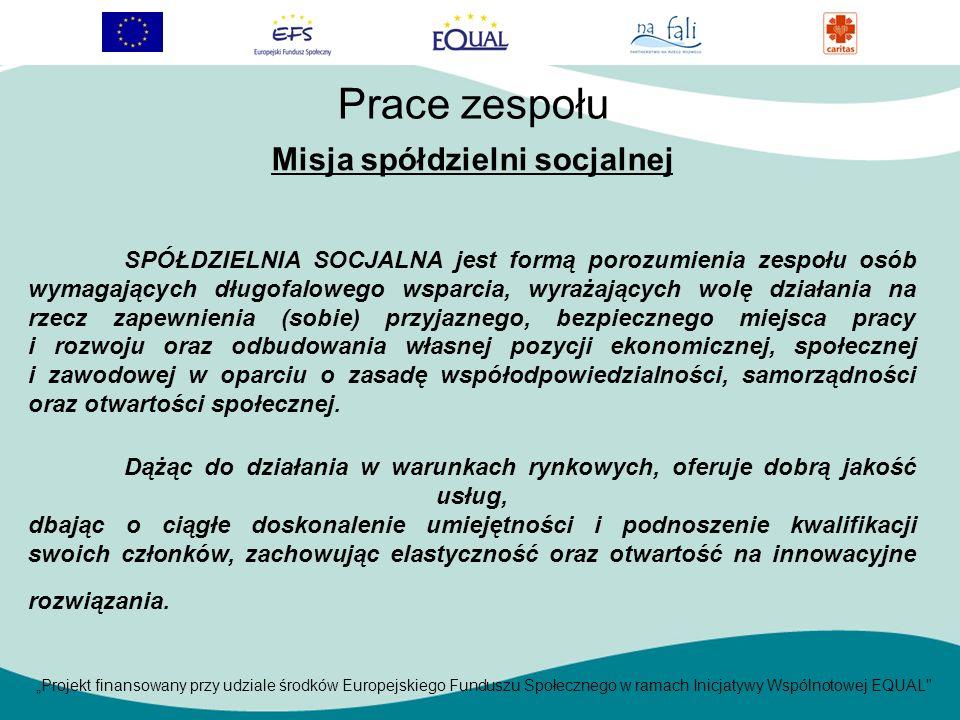 Projekt finansowany przy udziale środków Europejskiego Funduszu Społecznego w ramach Inicjatywy Wspólnotowej EQUAL Misja spółdzielni socjalnej SPÓŁDZIELNIA SOCJALNA jest formą porozumienia zespołu osób wymagających długofalowego wsparcia, wyrażających wolę działania na rzecz zapewnienia (sobie) przyjaznego, bezpiecznego miejsca pracy i rozwoju oraz odbudowania własnej pozycji ekonomicznej, społecznej i zawodowej w oparciu o zasadę współodpowiedzialności, samorządności oraz otwartości społecznej.