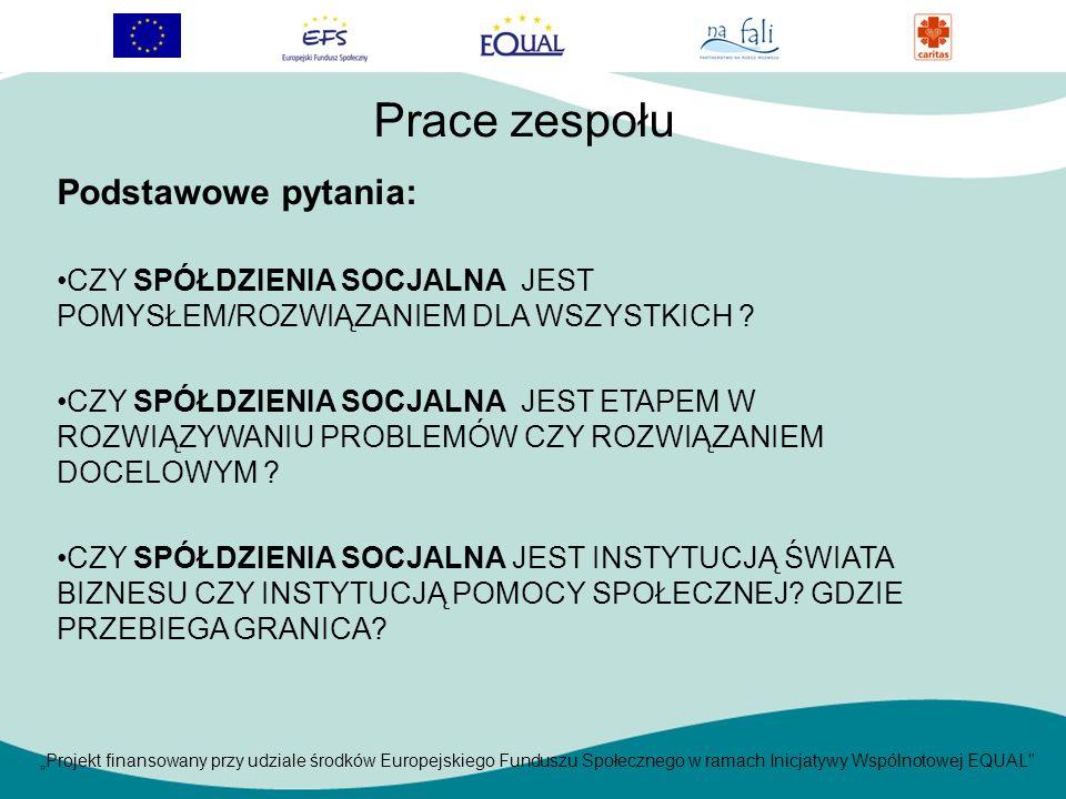 Projekt finansowany przy udziale środków Europejskiego Funduszu Społecznego w ramach Inicjatywy Wspólnotowej EQUAL Podstawowe pytania: CZY SPÓŁDZIENIA SOCJALNA JEST POMYSŁEM/ROZWIĄZANIEM DLA WSZYSTKICH .