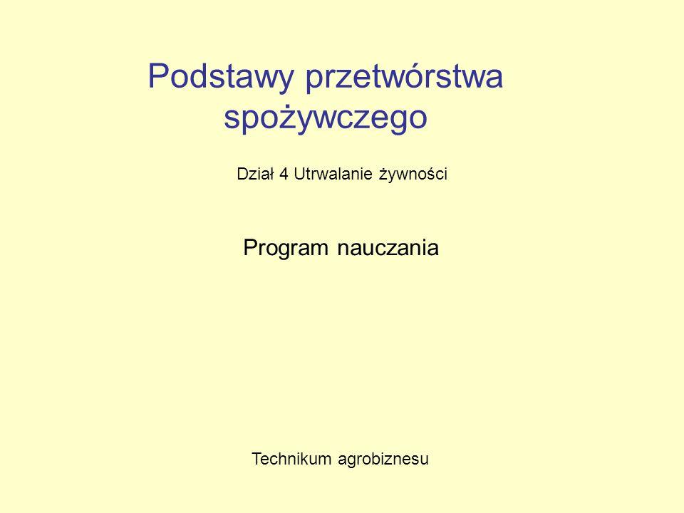 Podstawy przetwórstwa spożywczego Dział 4 Utrwalanie żywności Program nauczania Technikum agrobiznesu