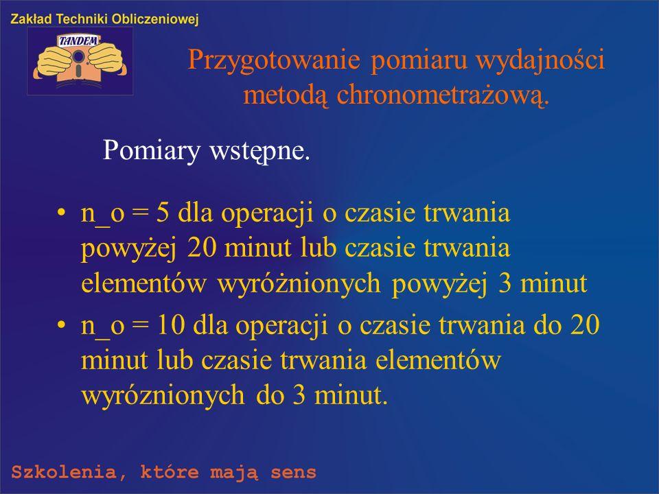 Przygotowanie pomiaru wydajności metodą chronometrażową. n_o = 5 dla operacji o czasie trwania powyżej 20 minut lub czasie trwania elementów wyróżnion