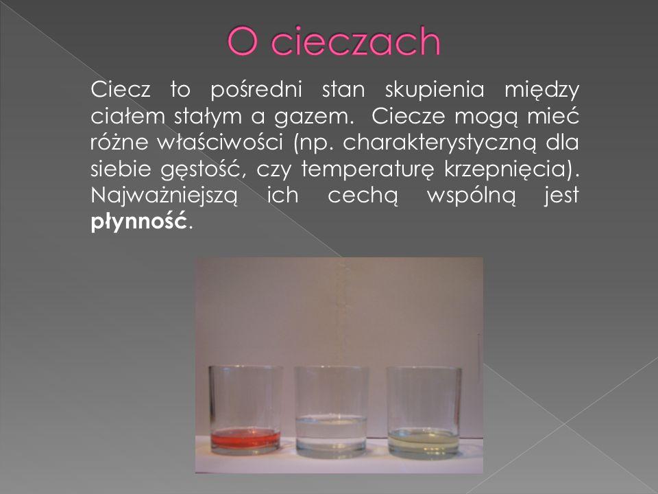 Ciecz to pośredni stan skupienia między ciałem stałym a gazem. Ciecze mogą mieć różne właściwości (np. charakterystyczną dla siebie gęstość, czy tempe