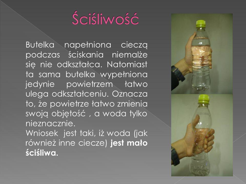 Butelka napełniona cieczą podczas ściskania niemalże się nie odkształca. Natomiast ta sama butelka wypełniona jedynie powietrzem łatwo ulega odkształc