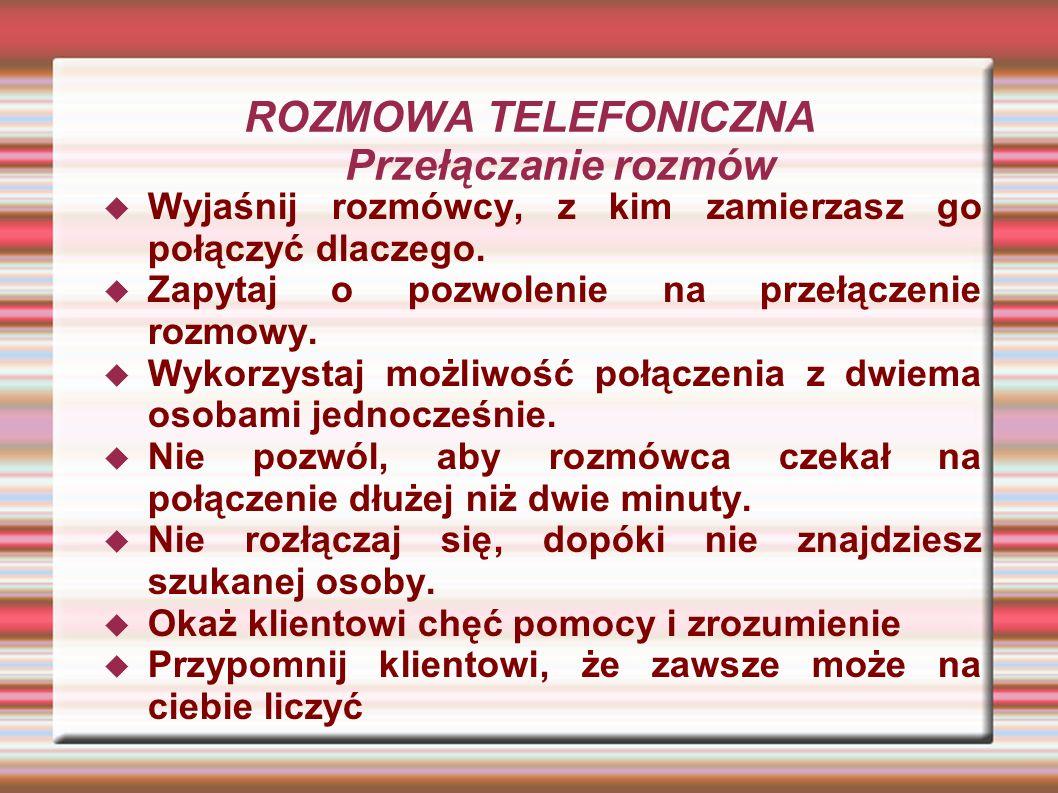 ROZMOWA TELEFONICZNA Przełączanie rozmów Wyjaśnij rozmówcy, z kim zamierzasz go połączyć dlaczego. Zapytaj o pozwolenie na przełączenie rozmowy. Wykor