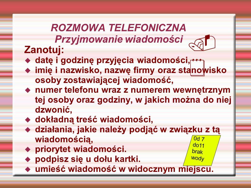 ROZMOWA TELEFONICZNA Przyjmowanie wiadomości Zanotuj: datę i godzinę przyjęcia wiadomości, imię i nazwisko, nazwę firmy oraz stanowisko osoby zostawia