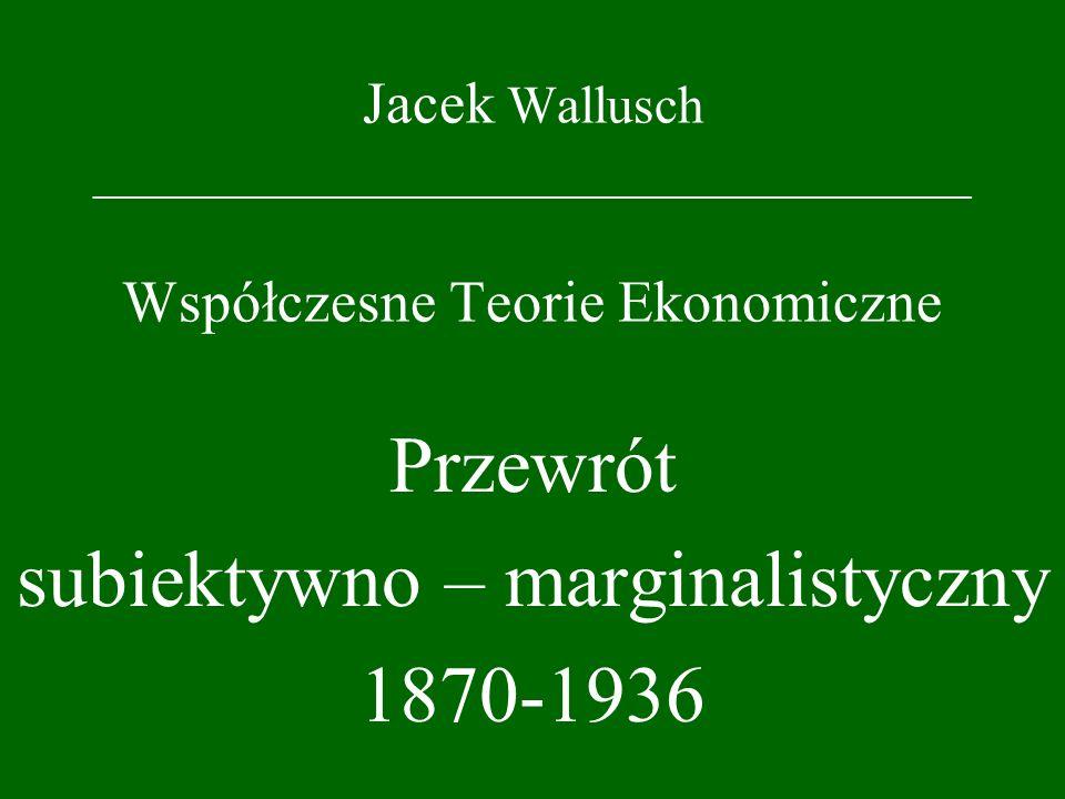 Jacek Wallusch _________________________________ Współczesne Teorie Ekonomiczne Przewrót subiektywno – marginalistyczny 1870-1936