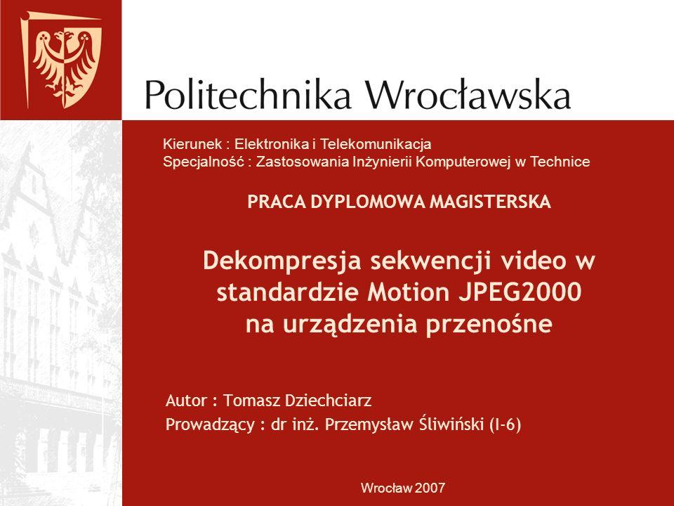 PRACA DYPLOMOWA MAGISTERSKA Dekompresja sekwencji video w standardzie Motion JPEG2000 na urządzenia przenośne Autor : Tomasz Dziechciarz Prowadzący : dr inż.