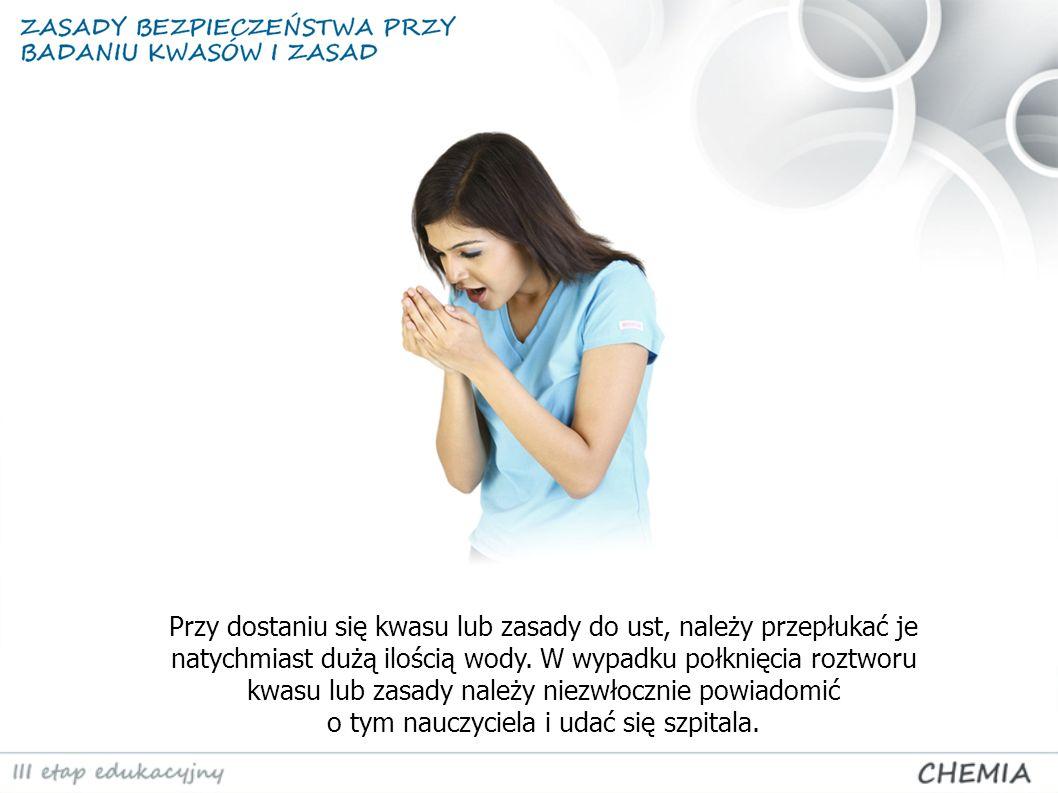 Przy dostaniu się kwasu lub zasady do ust, należy przepłukać je natychmiast dużą ilością wody. W wypadku połknięcia roztworu kwasu lub zasady należy n