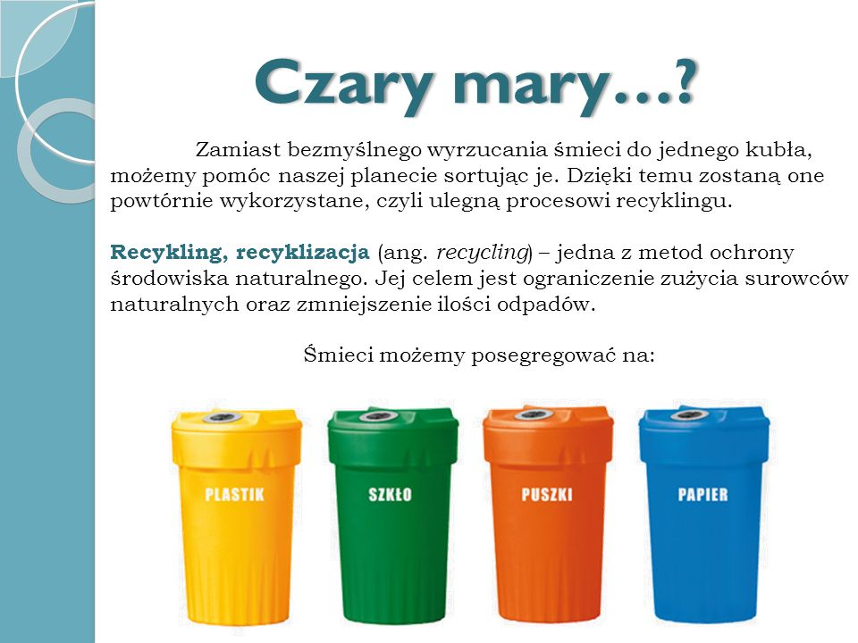 Zamiast bezmyślnego wyrzucania śmieci do jednego kubła, możemy pomóc naszej planecie sortując je. Dzięki temu zostaną one powtórnie wykorzystane, czyl