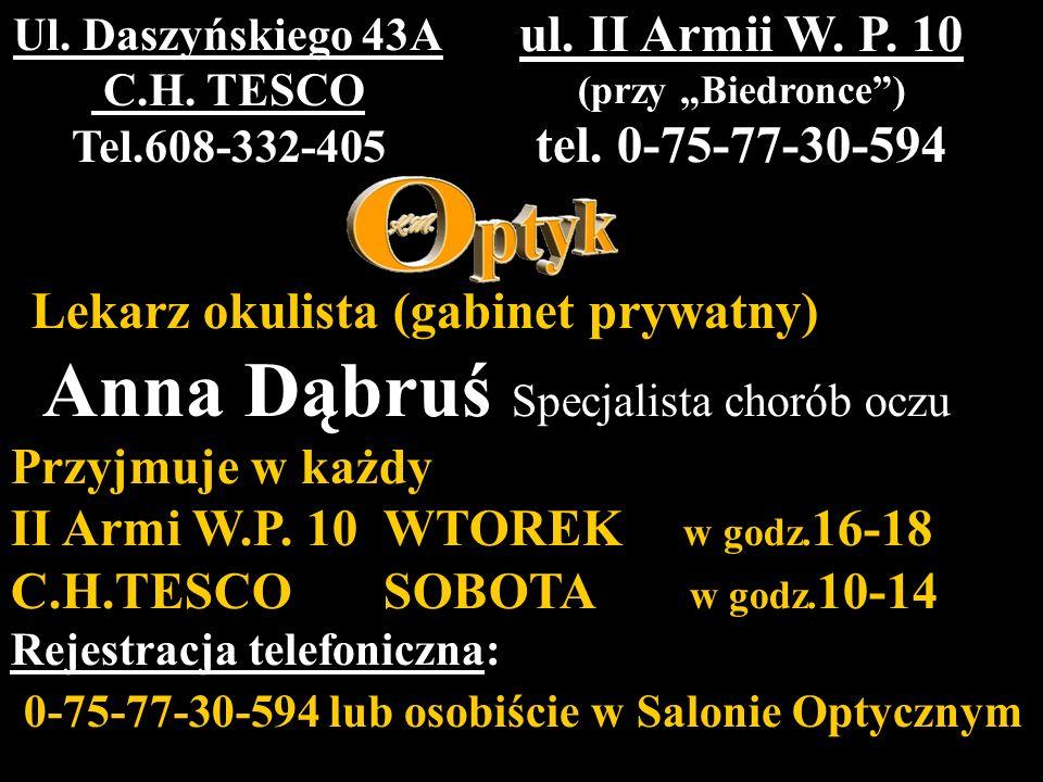 Lekarz okulista (gabinet prywatny) Anna Dąbruś Specjalista chorób oczu Przyjmuje w każdy II Armi W.P. 10 WTOREK w godz. 16-18 C.H.TESCO SOBOTA w godz.