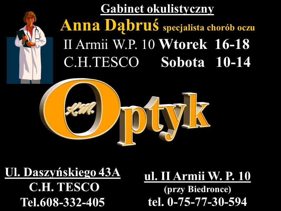 Gabinet okulistyczny Anna Dąbruś specjalista chorób oczu II Armii W.P. 10 Wtorek 16-18 C.H.TESCO Sobota 10-14 ul. II Armii W. P. 10 (przy Biedronce) t