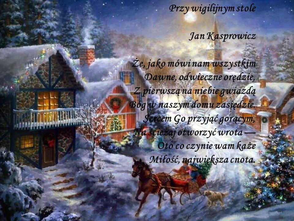 Przy wigilijnym stole Jan Kasprowicz Że, jako mówi nam wszystkim Dawne, odwieczne orędzie, Z pierwszą na niebie gwiazdą Bóg w naszym domu zasiędzie.