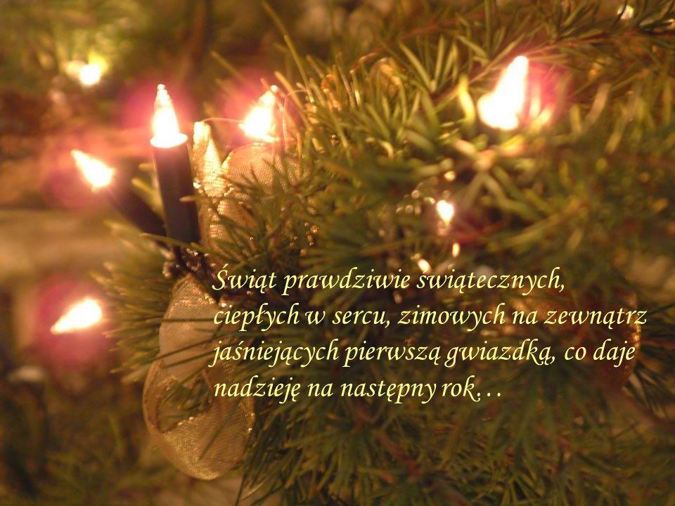 Świąt prawdziwie świątecznych, ciepłych w sercu, zimowych na zewnątrz jaśniejących pierwszą gwiazdką, co daje nadzieję na następny rok…