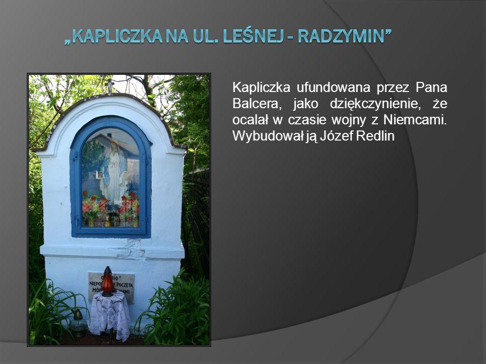 Kapliczka ufundowana przez Pana Balcera, jako dziękczynienie, że ocalał w czasie wojny z Niemcami. Wybudował ją Józef Redlin