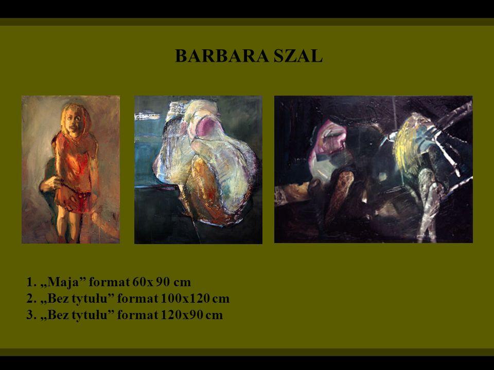 BARBARA SZAL 1. Maja format 60x 90 cm 2. Bez tytułu format 100x120 cm 3. Bez tytułu format 120x90 cm
