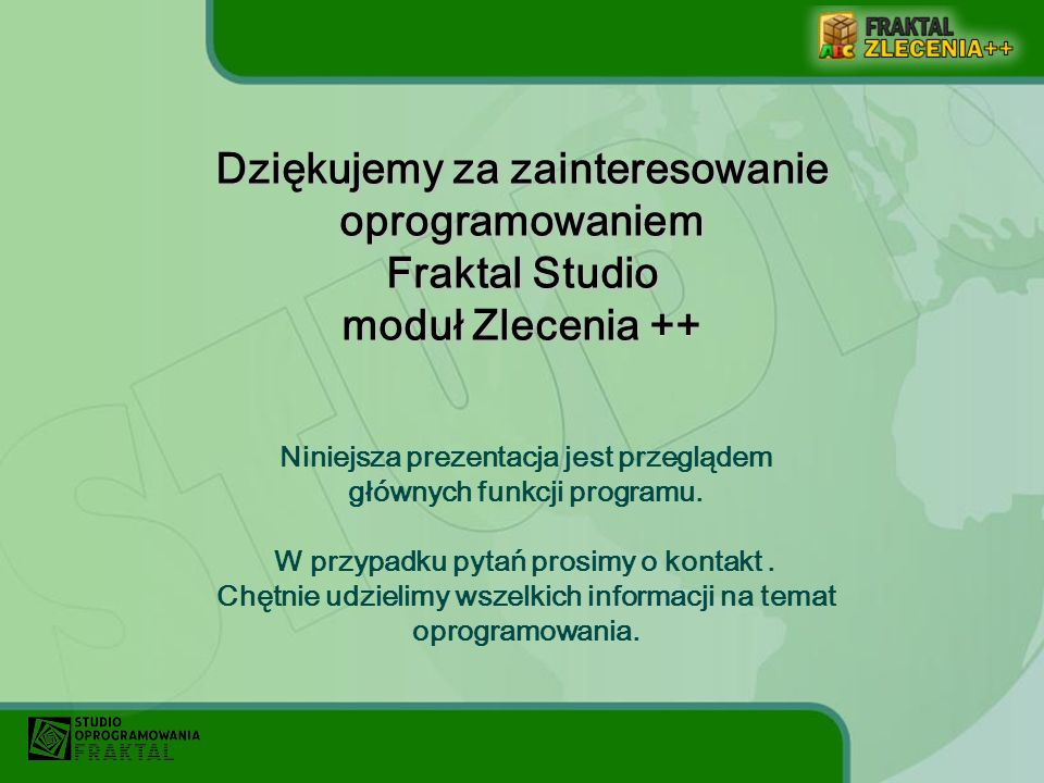 Dziękujemy za zainteresowanie oprogramowaniem Fraktal Studio moduł Zlecenia ++ Niniejsza prezentacja jest przeglądem głównych funkcji programu. W przy