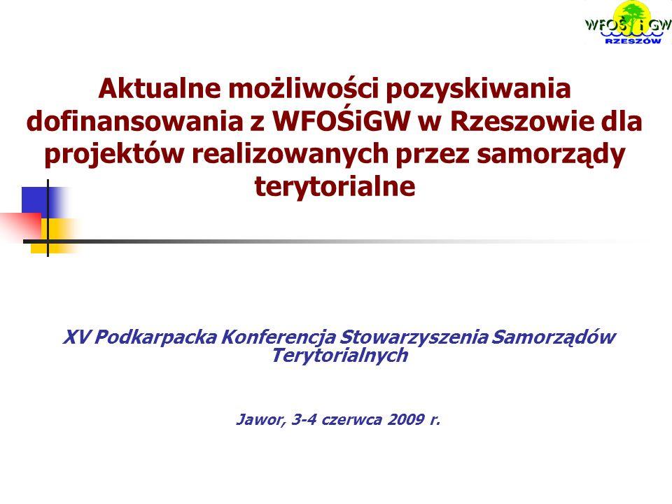 Aktualne możliwości pozyskiwania dofinansowania z WFOŚiGW w Rzeszowie dla projektów realizowanych przez samorządy terytorialne XV Podkarpacka Konferencja Stowarzyszenia Samorządów Terytorialnych Jawor, 3-4 czerwca 2009 r.
