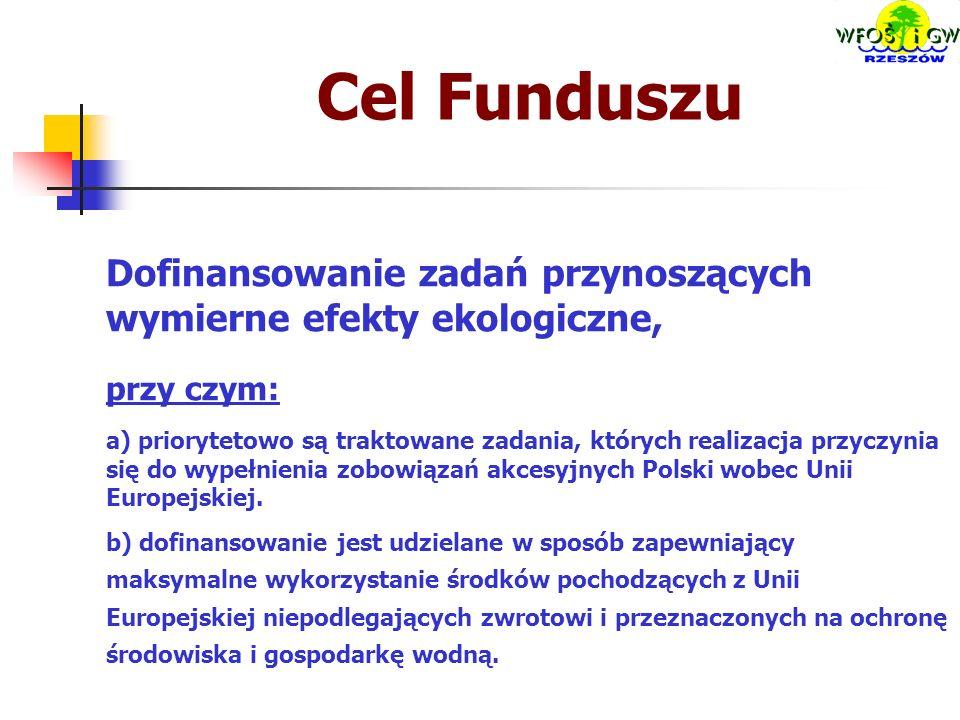 Cel Funduszu Dofinansowanie zadań przynoszących wymierne efekty ekologiczne, przy czym: a) priorytetowo są traktowane zadania, których realizacja przyczynia się do wypełnienia zobowiązań akcesyjnych Polski wobec Unii Europejskiej.