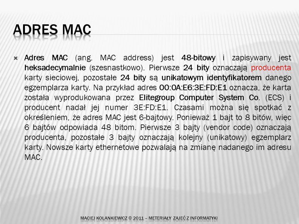 Przykład listy producentów w odniesieniu do 24 bitów adresu 00-00-32 (hex)Marconi plc 000032 (base 16)Marconi plc 28 ELSTREE WAY, BOREHAMWOOD HERTFORDSHIRE WD6 1RX UNITED KINGDOM 00-00-33 (hex)EGAN MACHINERY COMPANY 000033 (base 16)EGAN MACHINERY COMPANY SOUTH ADAMSVILLE ROAD SOMMERVILLE NJ 08876 UNITED STATES 00-00-34 (hex)NETWORK RESOURCES CORPORATION 000034 (base 16)NETWORK RESOURCES CORPORATION 61 EAST DAGGETT DRIVE SAN JOSE CA 95134 UNITED STATES 00-00-35 (hex)SPECTRAGRAPHICS CORPORATION 000035 (base 16)SPECTRAGRAPHICS CORPORATION OR LAN MANUFACTURING ENGINEER 9707 WAPLES S SAN DIEGO CA 92121 UNITED STATES 00-00-36 (hex)ATARI CORPORATION 000036 (base 16)ATARI CORPORATION 1196 BORREGAS AVENUE SUNNYVALE CA 94086 UNITED STATES