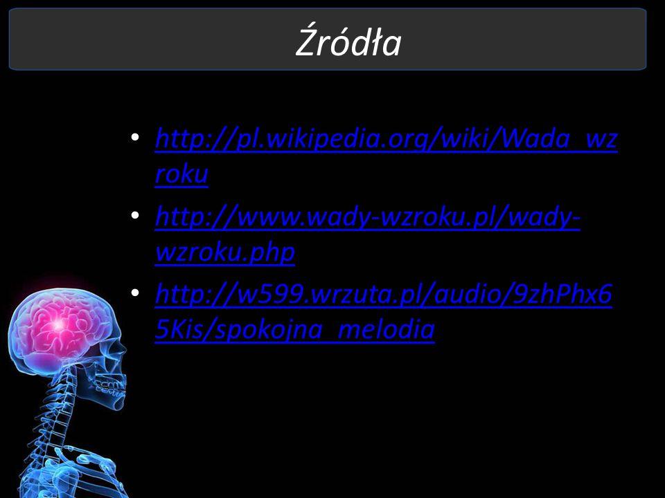 Źródła http://pl.wikipedia.org/wiki/Wada_wz roku http://pl.wikipedia.org/wiki/Wada_wz roku http://www.wady-wzroku.pl/wady- wzroku.php http://www.wady-