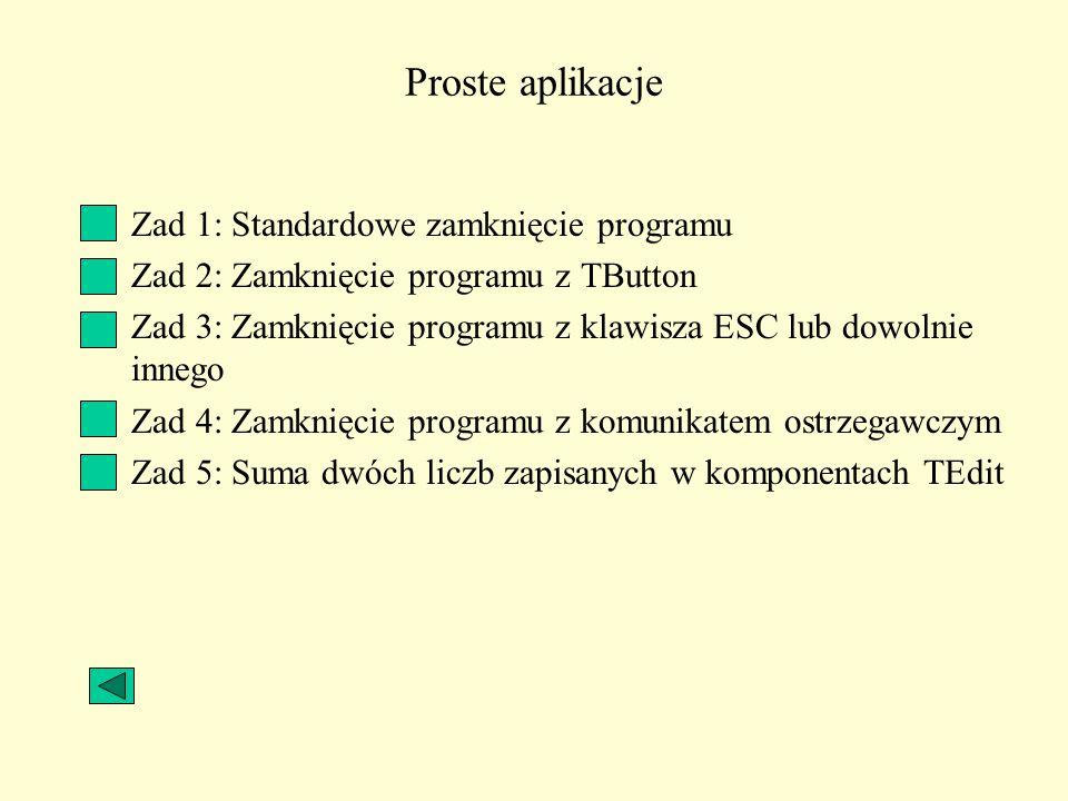 Proste aplikacje Zad 1: Standardowe zamknięcie programu Zad 2: Zamknięcie programu z TButton Zad 3: Zamknięcie programu z klawisza ESC lub dowolnie in