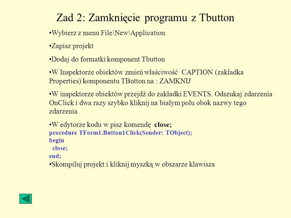 Zad 2: Zamknięcie programu z Tbutton Wybierz z menu File\New\Application Zapisz projekt Dodaj do formatki komponent Tbutton W Inspektorze obiektów zmi
