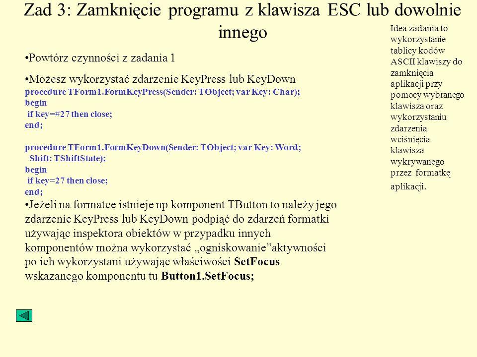 Zad 3: Zamknięcie programu z klawisza ESC lub dowolnie innego Powtórz czynności z zadania 1 Możesz wykorzystać zdarzenie KeyPress lub KeyDown procedur