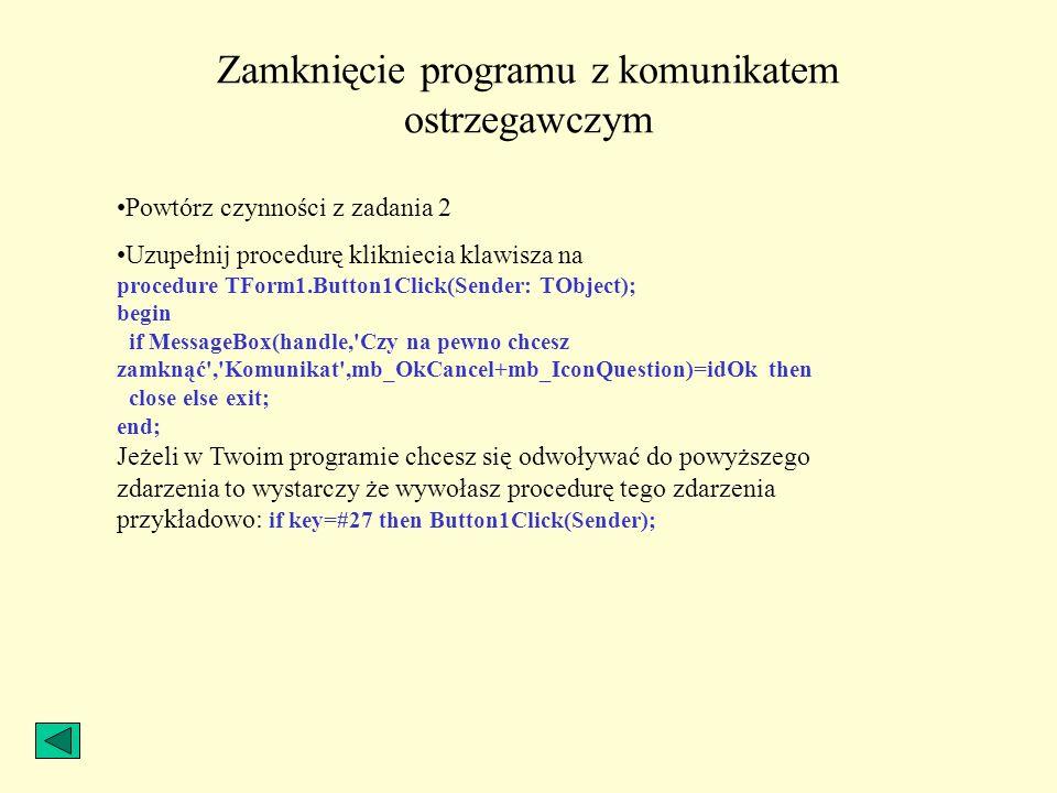 Zamknięcie programu z komunikatem ostrzegawczym Powtórz czynności z zadania 2 Uzupełnij procedurę klikniecia klawisza na procedure TForm1.Button1Click