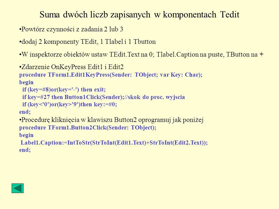 Suma dwóch liczb zapisanych w komponentach Tedit Powtórz czynności z zadania 2 lub 3 dodaj 2 komponenty TEdit, 1 Tlabel i 1 Tbutton W inspektorze obie