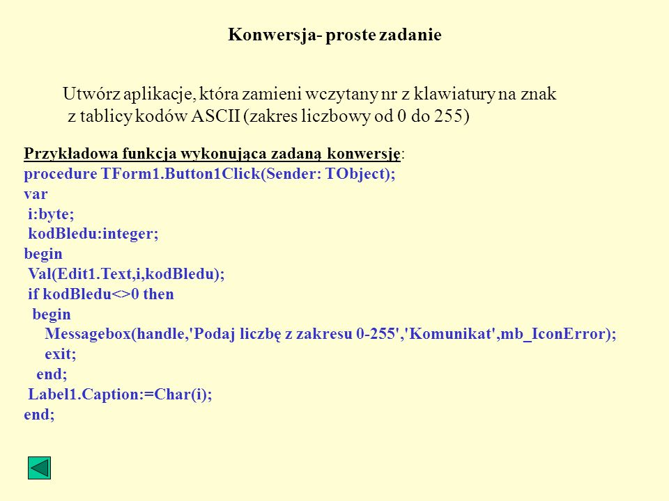 Konwersja- proste zadanie Utwórz aplikacje, która zamieni wczytany nr z klawiatury na znak z tablicy kodów ASCII (zakres liczbowy od 0 do 255) Przykła