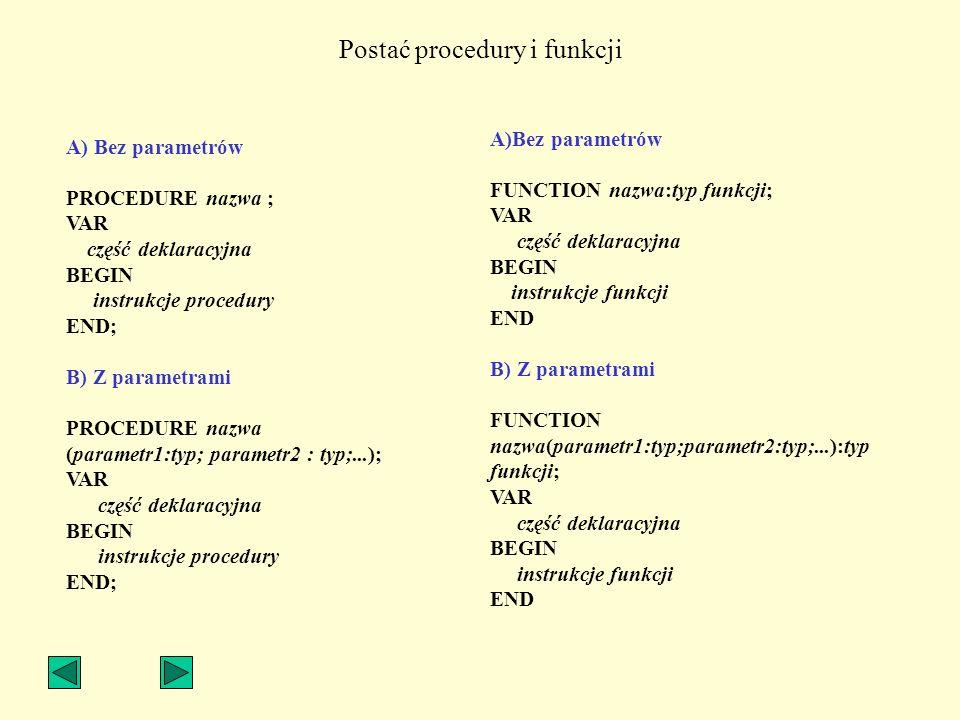 Postać procedury i funkcji A) Bez parametrów PROCEDURE nazwa ; VAR część deklaracyjna BEGIN instrukcje procedury END; B) Z parametrami PROCEDURE nazwa
