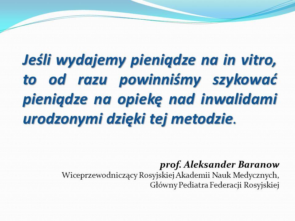 Jeśli wydajemy pieniądze na in vitro, to od razu powinniśmy szykować pieniądze na opiekę nad inwalidami urodzonymi dzięki tej metodzie. prof. Aleksand