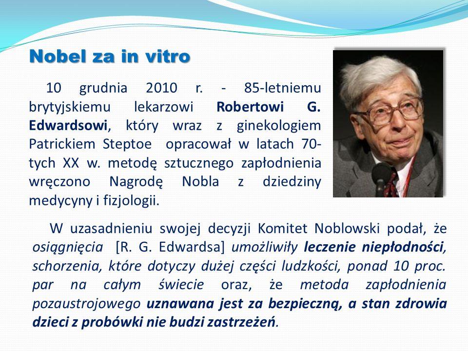 Nobel za in vitro 10 grudnia 2010 r. - 85-letniemu brytyjskiemu lekarzowi Robertowi G. Edwardsowi, który wraz z ginekologiem Patrickiem Steptoe opraco