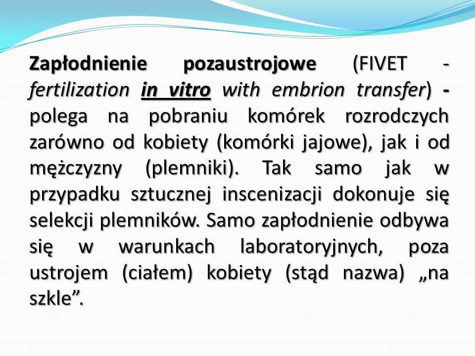 Zapłodnienie pozaustrojowe (FIVET - fertilization in vitro with embrion transfer) - polega na pobraniu komórek rozrodczych zarówno od kobiety (komórki