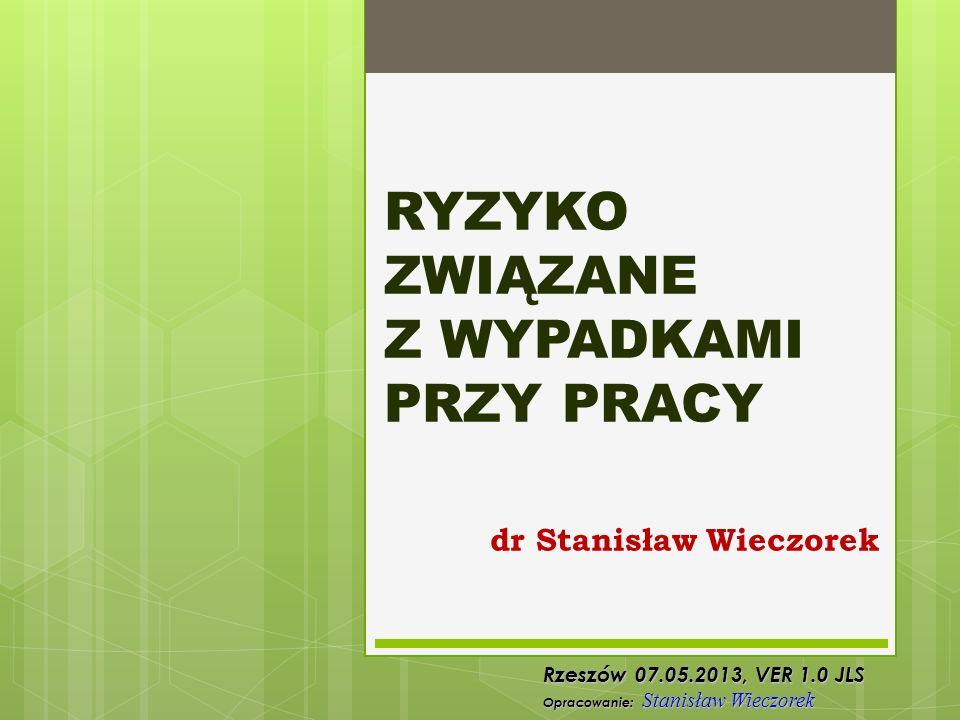 RYZYKO ZWIĄZANE Z WYPADKAMI PRZY PRACY dr Stanisław Wieczorek Rzeszów 07.05.2013, VER 1.0 JLS Opracowanie: Stanisław Wieczorek