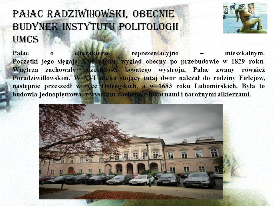Pa ł ac Radziwi łł owski, obecnie Budynek Instytutu Politologii UMCS Pałac o charakterze reprezentacyjno – mieszkalnym.