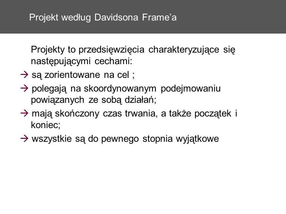Projekt według Davidsona Framea Projekty to przedsięwzięcia charakteryzujące się następującymi cechami: są zorientowane na cel ; polegają na skoordyno