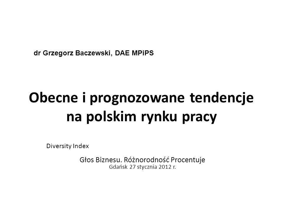 Obecne i prognozowane tendencje na polskim rynku pracy Diversity Index Głos Biznesu. Różnorodność Procentuje Gdańsk 27 stycznia 2012 r. dr Grzegorz Ba