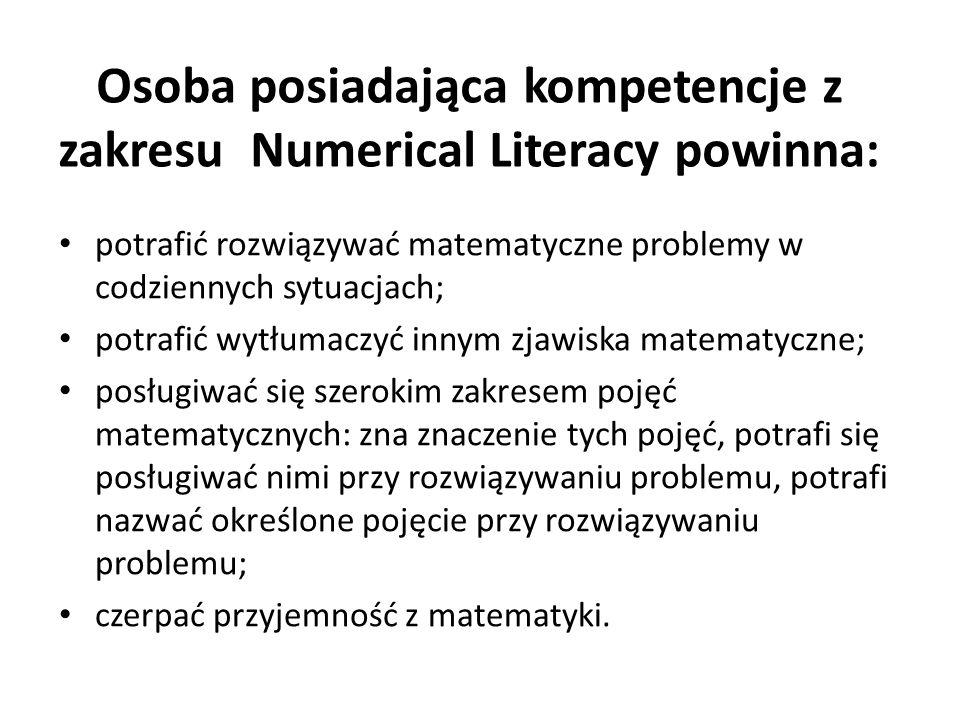 Osoba posiadająca kompetencje z zakresu Numerical Literacy powinna: potrafić rozwiązywać matematyczne problemy w codziennych sytuacjach; potrafić wytłumaczyć innym zjawiska matematyczne; posługiwać się szerokim zakresem pojęć matematycznych: zna znaczenie tych pojęć, potrafi się posługiwać nimi przy rozwiązywaniu problemu, potrafi nazwać określone pojęcie przy rozwiązywaniu problemu; czerpać przyjemność z matematyki.