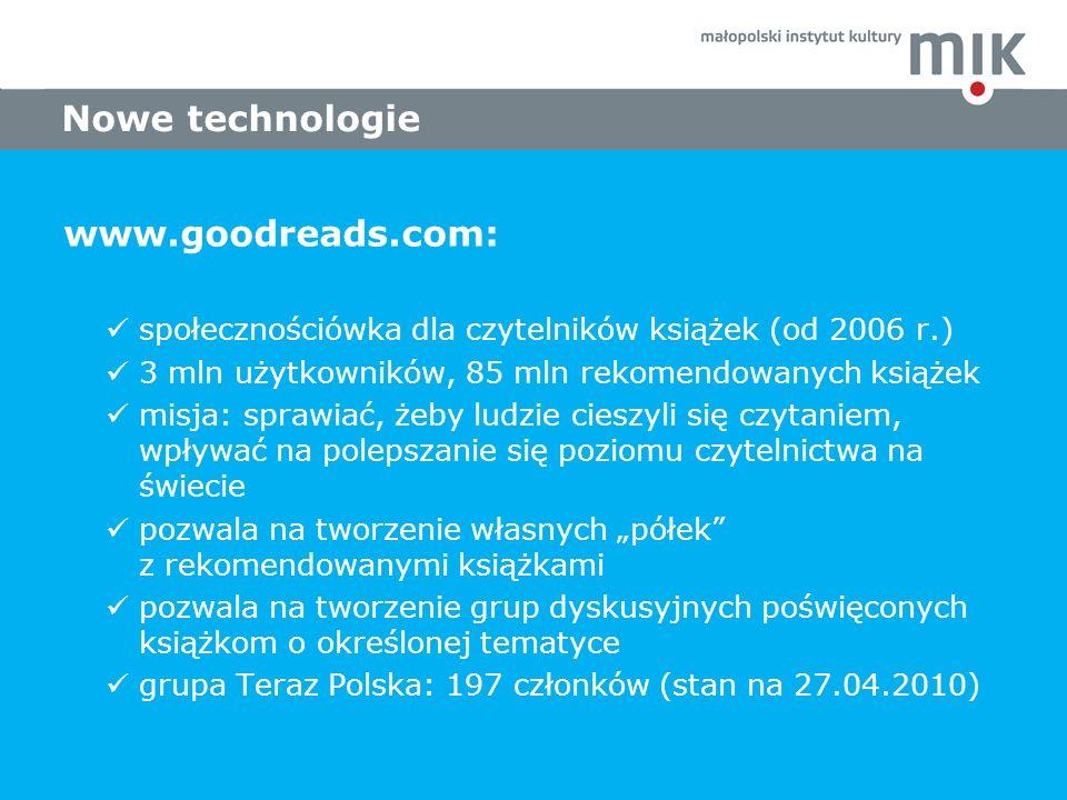 www.goodreads.com: społecznościówka dla czytelników książek (od 2006 r.) 3 mln użytkowników, 85 mln rekomendowanych książek misja: sprawiać, żeby ludzie cieszyli się czytaniem, wpływać na polepszanie się poziomu czytelnictwa na świecie pozwala na tworzenie własnych półek z rekomendowanymi książkami pozwala na tworzenie grup dyskusyjnych poświęconych książkom o określonej tematyce grupa Teraz Polska: 197 członków (stan na 27.04.2010) Nowe technologie