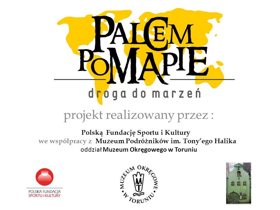 projekt realizowany przez : Polską Fundację Sportu i Kultury we współpracy z Muzeum Podróżników im. Tonyego Halika oddział Muzeum Okręgowego w Toruniu