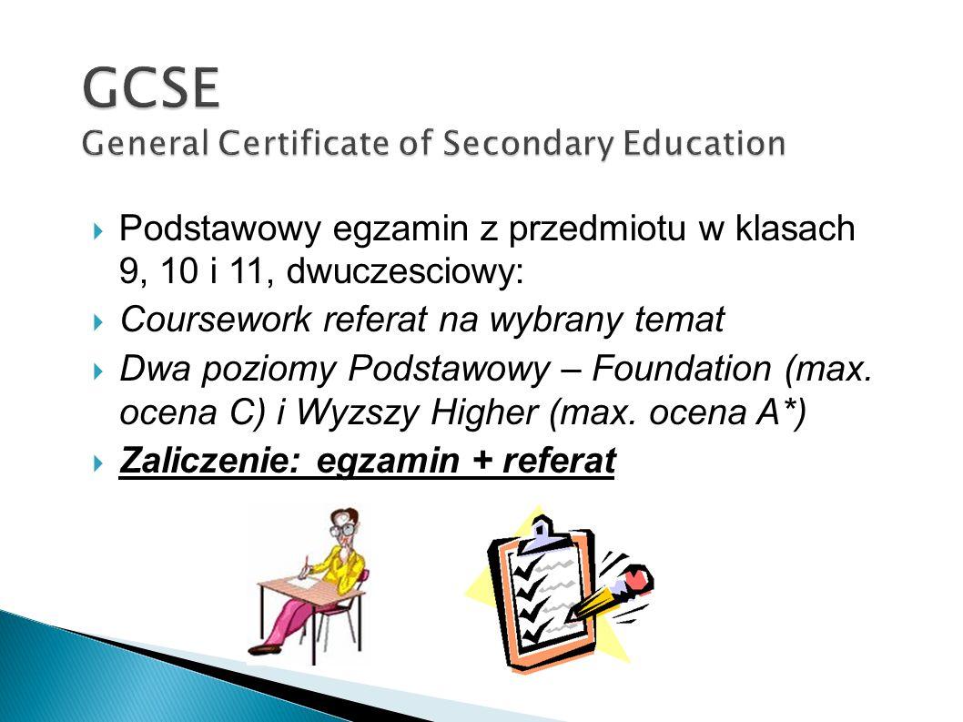 Podstawowy egzamin z przedmiotu w klasach 9, 10 i 11, dwuczesciowy: Coursework referat na wybrany temat Dwa poziomy Podstawowy – Foundation (max. ocen