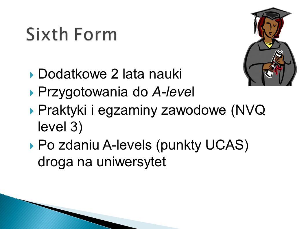 Dodatkowe 2 lata nauki Przygotowania do A-level Praktyki i egzaminy zawodowe (NVQ level 3) Po zdaniu A-levels (punkty UCAS) droga na uniwersytet