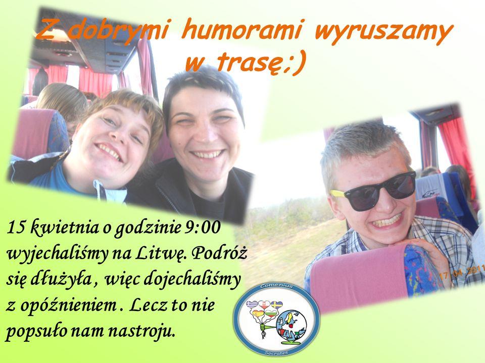 15 kwietnia o godzinie 9:00 wyjechaliśmy na Litwę. Podróż się dłużyła, więc dojechaliśmy z opóźnieniem. Lecz to nie popsuło nam nastroju. Z dobrymi hu