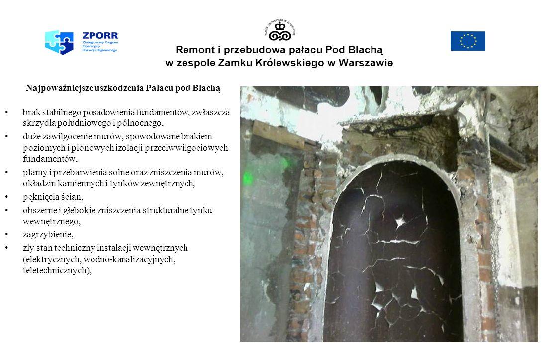 Remont i przebudowa pałacu Pod Blachą w zespole Zamku Królewskiego w Warszawie Najpoważniejsze uszkodzenia Pałacu pod Blachą brak stabilnego posadowienia fundamentów, zwłaszcza skrzydła południowego i północnego, duże zawilgocenie murów, spowodowane brakiem poziomych i pionowych izolacji przeciwwilgociowych fundamentów, plamy i przebarwienia solne oraz zniszczenia murów, okładzin kamiennych i tynków zewnętrznych, pęknięcia ścian, obszerne i głębokie zniszczenia strukturalne tynku wewnętrznego, zagrzybienie, zły stan techniczny instalacji wewnętrznych (elektrycznych, wodno-kanalizacyjnych, teletechnicznych),