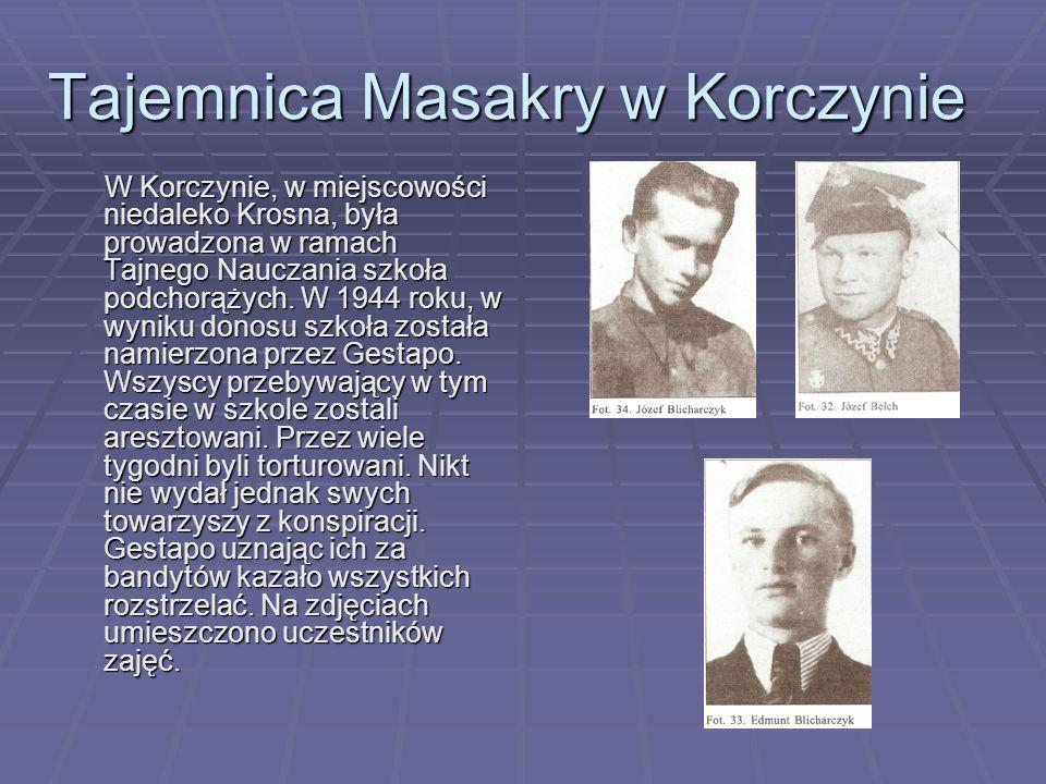 Tajemnica Masakry w Korczynie W Korczynie, w miejscowości niedaleko Krosna, była prowadzona w ramach Tajnego Nauczania szkoła podchorążych.