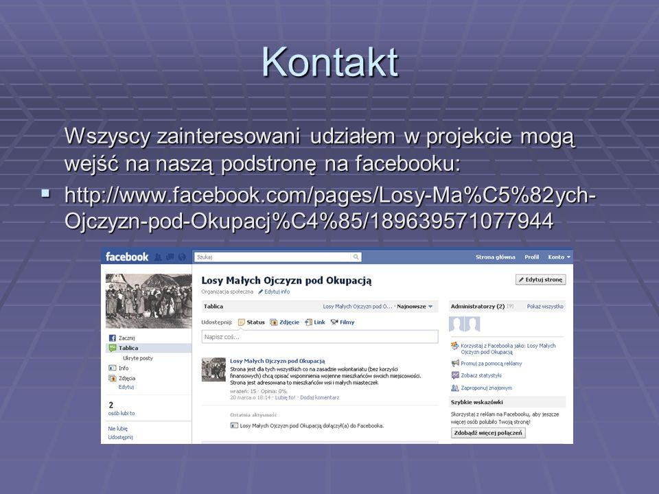 Kontakt Wszyscy zainteresowani udziałem w projekcie mogą wejść na naszą podstronę na facebooku: http://www.facebook.com/pages/Losy-Ma%C5%82ych- Ojczyzn-pod-Okupacj%C4%85/189639571077944 http://www.facebook.com/pages/Losy-Ma%C5%82ych- Ojczyzn-pod-Okupacj%C4%85/189639571077944