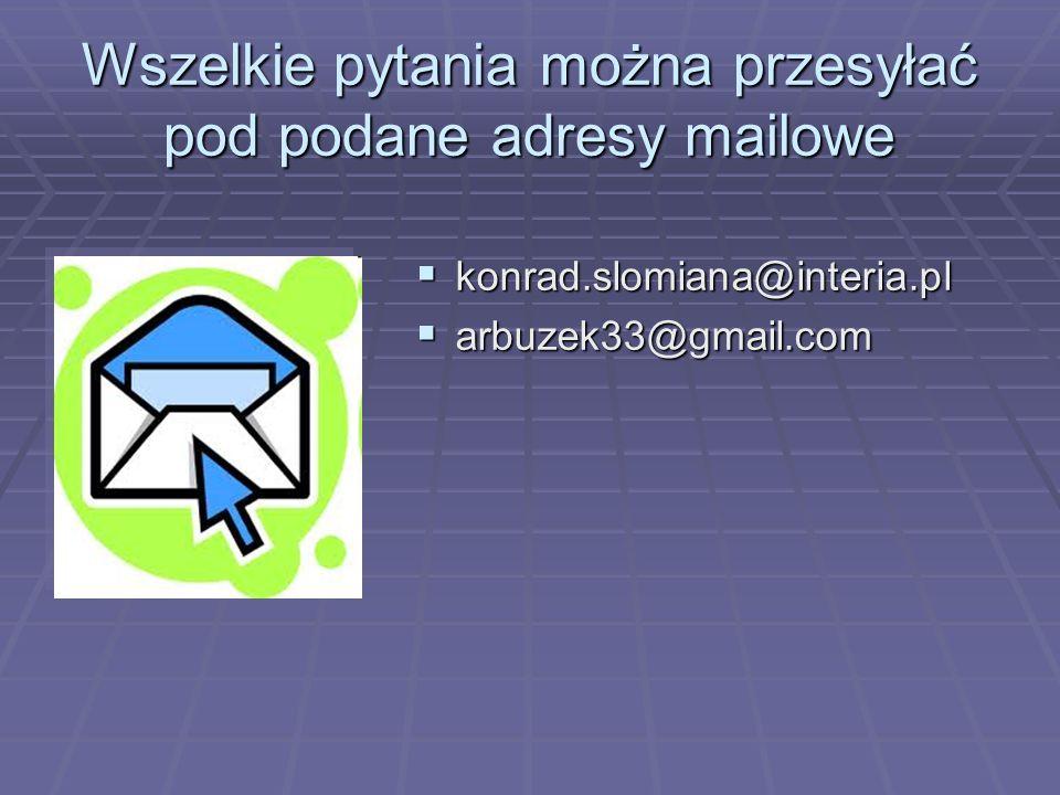 Wszelkie pytania można przesyłać pod podane adresy mailowe konrad.slomiana@interia.pl konrad.slomiana@interia.pl arbuzek33@gmail.com arbuzek33@gmail.com