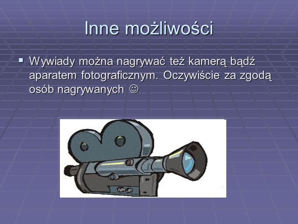 Inne możliwości Wywiady można nagrywać też kamerą bądź aparatem fotograficznym.